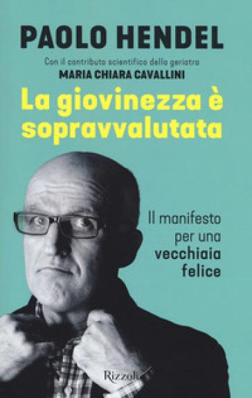 La giovinezza è sopravvalutata. Il manifesto per una vecchiaia felice - Paolo Hendel pdf epub