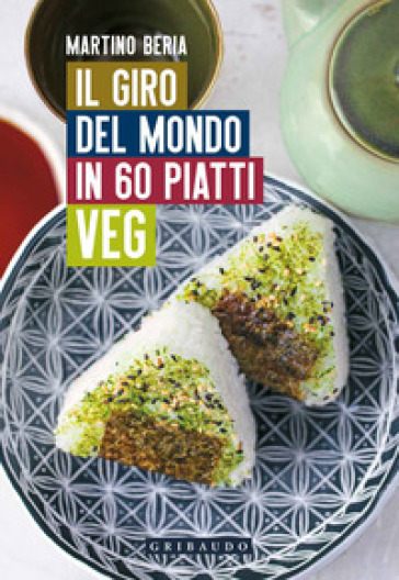 Il giro del mondo in 60 piatti veg - Martino Beria |