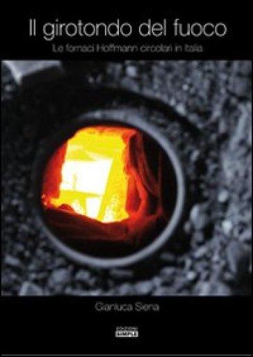 Il girotondo del fuoco. Le fornaci Hoffman circolari in Italia - Gianluca Siena  