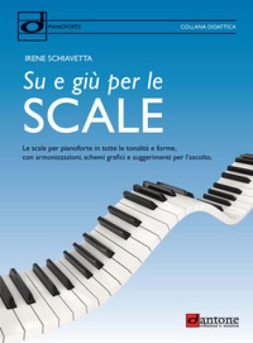 Su e giù per le scale. Le scale per pianoforte in tutte le tonalità e forme, con armonizzazioni, schemi grafici e suggerimenti per l'ascolto - Irene Schiavetta |
