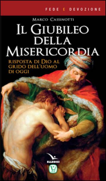Il giubileo della misericordia. Risposta di Dio al grido dell'uomo di oggi - Marco Cassinotti |