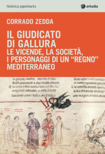 Il giudicato di Gallura. Le vicende, la società, i personaggi di un «regno» mediterraneo - Corrado Zedda  
