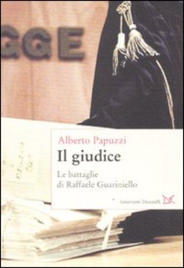 Il giudice. Le battaglie di Raffaele Guariniello - Alberto Papuzzi  