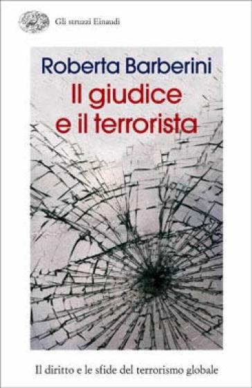 Il giudice e il terrorista. Il diritto e le sfide del terrorismo globale - Roberta Barberini | Jonathanterrington.com