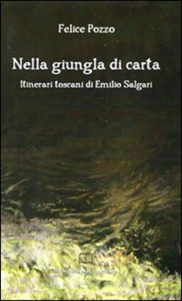 Nella giungla di carta. Itinerari toscani di Emilio Salgari - Felice Pozzo  