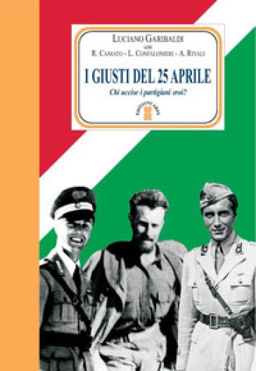 I giusti del 25 aprile. Chi uccise i partigiani eroi? - Luciano Garibaldi | Rochesterscifianimecon.com
