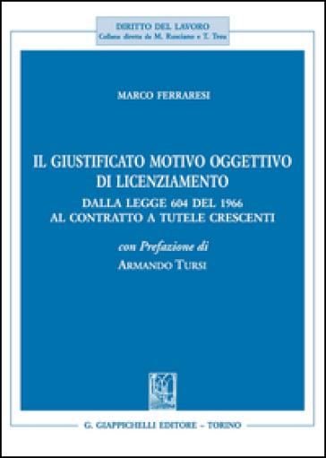 Il giustificato motivo oggettivo di licenziamento. Dalla legge 604 del 1966 al contratto a tutele crescenti - Marco Ferraresi |