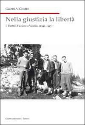 Nella giustizia la libertà. Il Partito d'Azione a Vicenza (1942-1947) - Gianni A. Cisotto   Kritjur.org