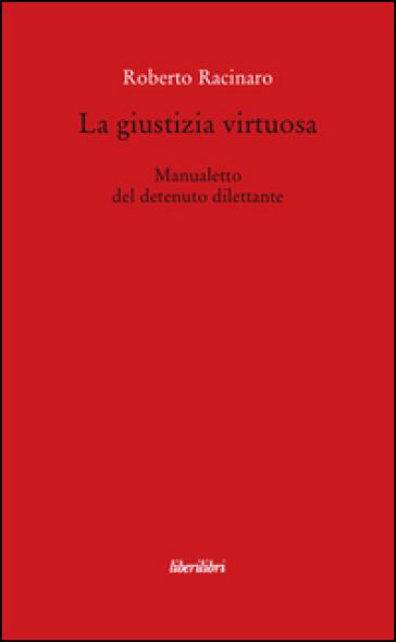 La giustizia virtuosa. Manualetto del detenuto dilettante - Roberto Racinaro   Rochesterscifianimecon.com