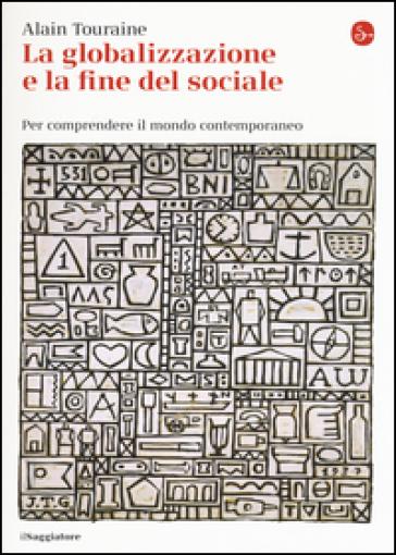 La globalizzazione e la fine del sociale. Per comprendere il mondo contemporaneo - Alain Touraine |