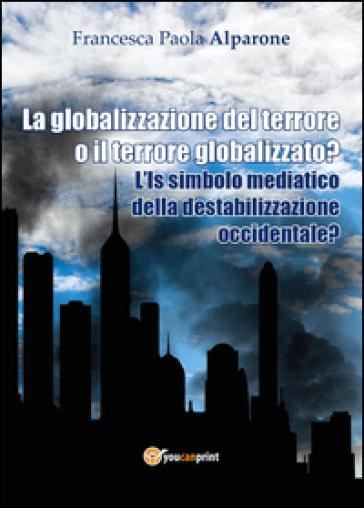 La globalizzazione del terrore o il terrore globalizzato? L'IS simbolo mediatico della destabilizzazione occidentale? - Francesca Paola Alparone | Kritjur.org