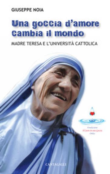 Una goccia d'amore cambia il mondo. Madre Teresa e l'università cattolica - Giuseppe Noia   Kritjur.org