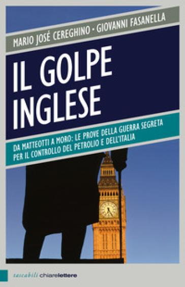Il golpe inglese. Da Matteotti a Moro: le prove della guerra segreta per il controllo del petrolio e dell'Italia - Mario Josè Cereghino |