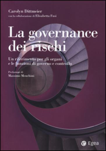La governance dei rischi. Un riferimento per gli organi e le funzioni di governo e controllo - Carolyn A. Dittmeier | Jonathanterrington.com