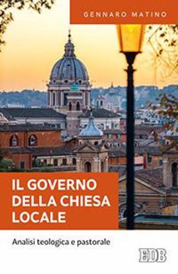 IL governo della Chiesa locale. Analisi teologica e pastorale - Gennaro Matino | Rochesterscifianimecon.com