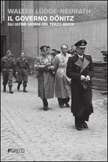 Il governo Donitz. Gli ultimi giorni del Terzo Reich - Walter Ludde-Neurath  