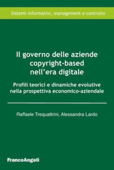 Il governo delle aziende copyright-based nell'era digitale. Profili teorici e dinamiche evolutive nella prospettiva economico-aziendale - Raffaele Trequattrini |