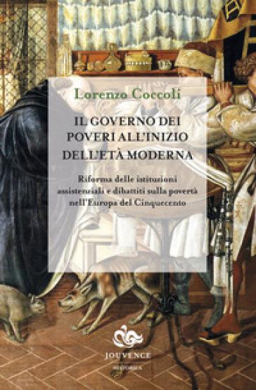 Il governo dei poveri all'inizio dell'età moderna. Riforma delle istituzioni assistenziali e dibattiti sulla povertà nell'Europa del Cinquecento - Lorenzo Coccoli |