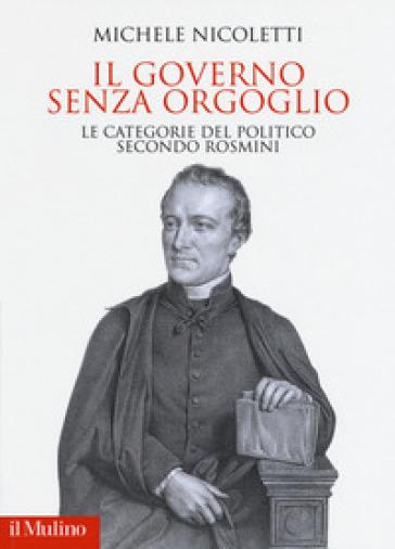 Il governo senza orgoglio. Le categorie del politico secondo Rosmini - Michele Nicoletti | Thecosgala.com