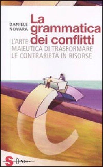 La grammatica dei conflitti. L'arte maieutica di trasformare la contrarietà in risorse - Daniele Novara |