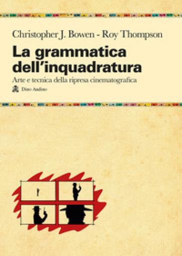 La grammatica dell'inquadratura. Il manuale di composizione cinematografica più completo - Christopher J. Bowen |