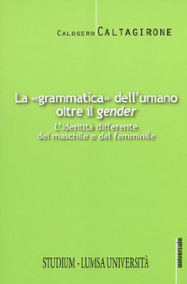 La «grammatica» dell'umano oltre il «gender». L'identità differente del maschile e del femminile - Calogero Caltagirone  