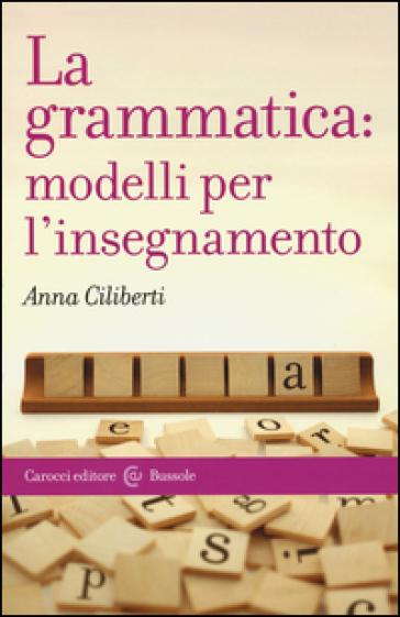 La grammatica: modelli per l'insegnamento - Anna Ciliberti |