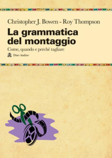 La grammatica del montaggio. Il manuale che spiega quando e perché tagliare - Christopher J. Bowen |