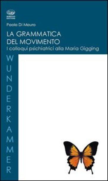 La grammatica del movimento. I colloqui psichiatrici alla Maria Gugging - Paola Di Mauro | Jonathanterrington.com