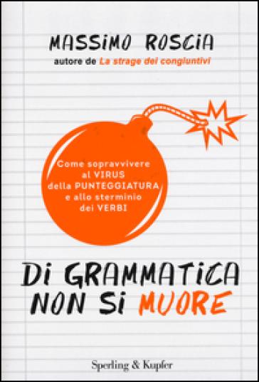 Di grammatica non si muore. Come sopravvivere al virus della punteggiatura e allo sterminio dei verbi - Massimo Roscia pdf epub