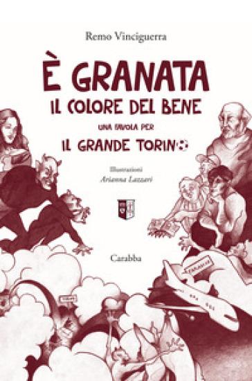 E granata il colore del bene. Una favola per il grande Torino - Remo Vinciguerra  
