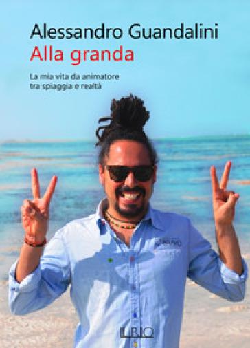 Alla granda. La mia vita da animatore tra spiaggia e realtà - Alessandro Guandalini |