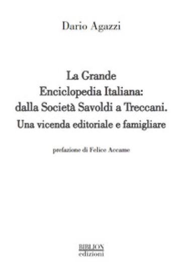La grande Enciclopedia Italiana: dalla Società Savoldi a Treccani. Una vicenda editoriale e famigliare - Dario Agazzi |
