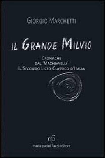 Il grande Milvio. Cronache dal Machiavelli. Il secondo liceo classico d'Italia - Giorgio Marchetti |