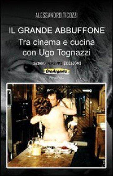 Il grande abbuffone. Tra cinema e cucina con Ugo Tognazzi - Alessandro Ticozzi  