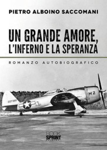 Un grande amore, l'inferno e la speranza - Pietro Alboino Saccomani |
