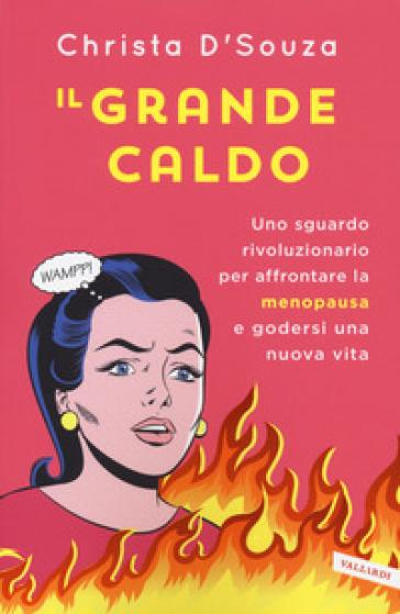 Il grande caldo. Uno sguardo rivoluzionario per affrontare la menopausa e godersi una nuova vita - Christa D'Souza |