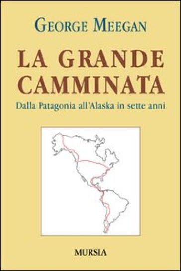La grande camminata. Dalla Patagonia all'Alaska in sette anni - George Meegan | Rochesterscifianimecon.com