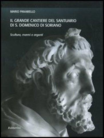 Il grande cantiere del Santuario di S. Domenico di Soriano. Scultura, marmi e argenti. Ediz. illustrata - Mario Panarello |