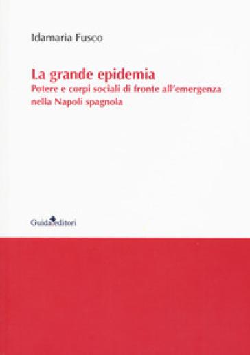 La grande epidemia. Potere e corpi sociali di fronte all'emergenza nella Napoli spagnola - Idamaria Fusco  