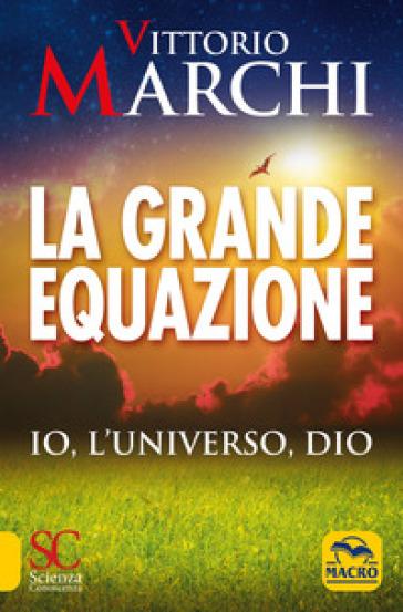 La grande equazione. Io, l'universo, Dio - Vittorio Marchi | Ericsfund.org