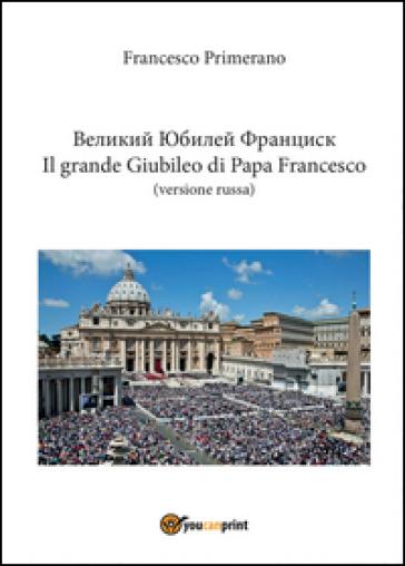 Il grande giubileo di Papa Francesco. Ediz. russa - Francesco Primerano | Kritjur.org