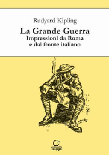 La grande guerra. Impressioni da Roma e dal fronte italiano - Joseph Rudyard Kipling | Rochesterscifianimecon.com