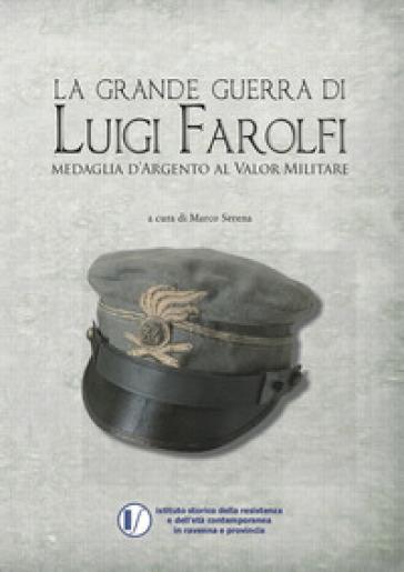 La grande guerra di Luigi Farolfi. Medaglia d'argento al valor militare - M. Serena | Kritjur.org