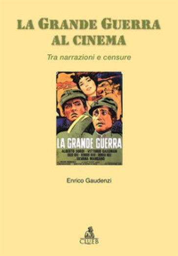 La grande guerra al cinema. Tra narrazioni e censure - Enrico Gaudenzi |