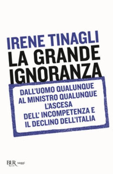 La grande ignoranza. Dall'uomo qualunque al ministro qualunque, l'ascesa dell'incompetenza e il declino dell'Italia - Irene Tinagli |