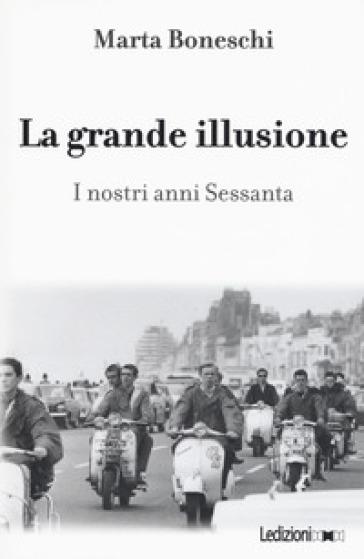 La grande illusione. I nostri anni Sessanta - Marta Boneschi |