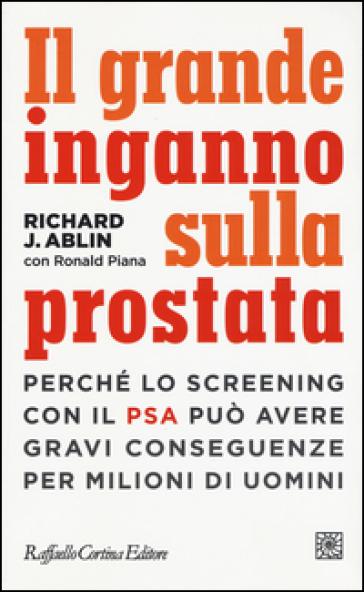 Il grande inganno sulla prostata. Perché lo screening con il PSA può avere gravi conseguenze per milioni di uomini - Richard J. Ablin | Thecosgala.com