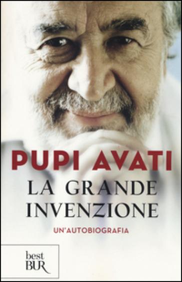 La grande invenzione. Un'autobiografia - Pupi Avati |
