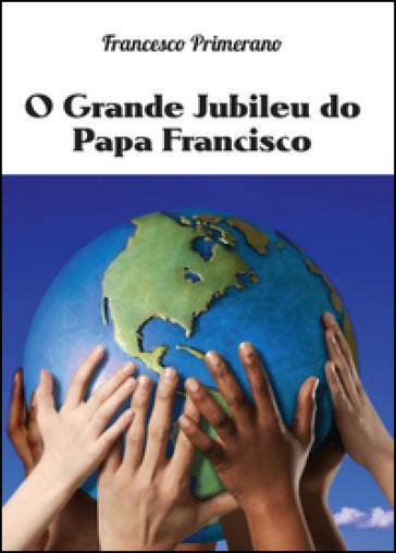 O grande jubileu do papa Francisco - Francesco Primerano  